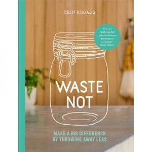 Waste Not : Make a Big Difference by Throwing Away Less