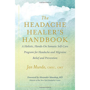 The Headache Healer's Handbook A Holistic, Hands-On Somatic Self-care Program for Headache and Migraine Relief and Prevention